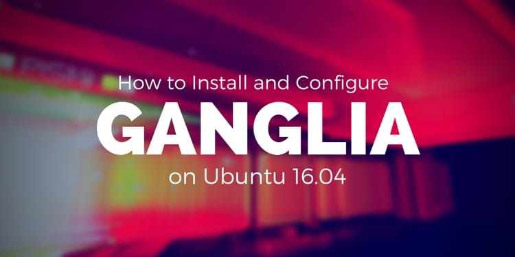 How to Install and Configure Ganglia Monitor on Ubuntu 16 04